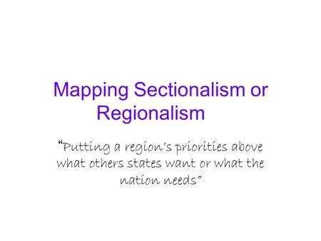 "Mapping Sectionalism or Regionalism "" Putting a region's priorities above what others states want or what the nation needs"""