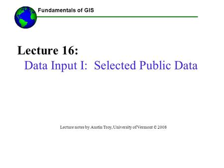Fundamentals of GIS Lecture 16: Data Input I: Selected Public Data Lecture notes by Austin Troy, University of Vermont © 2008 ------Using GIS--