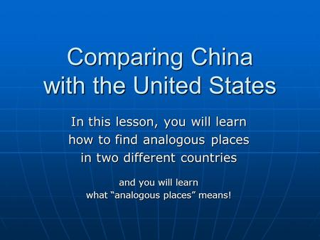 "Comparing China with the United States In this lesson, you will learn how to find analogous places in two different countries and you will learn what ""analogous."