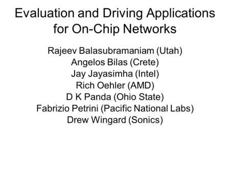 Evaluation and Driving Applications for On-Chip Networks Rajeev Balasubramaniam (Utah) Angelos Bilas (Crete) Jay Jayasimha (Intel) Rich Oehler (AMD) D.
