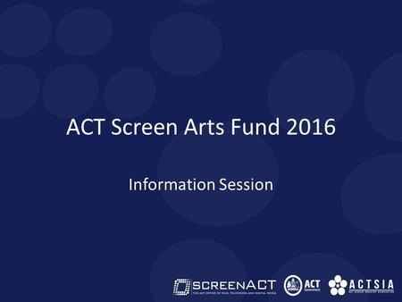 ACT Screen Arts Fund 2016 Information Session. ACT SCREEN ARTS FUND 2016 This fund is part of the ArtsACT Project Fund. ACTSIA is pleased to administer.