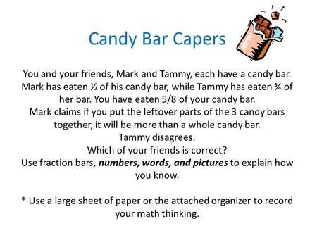 Candy Bar Capers You and your friends, Mark and Tammy, each have a candy bar. Mark has eaten ½ of his candy bar, while Tammy has eaten ¾ of her bar.