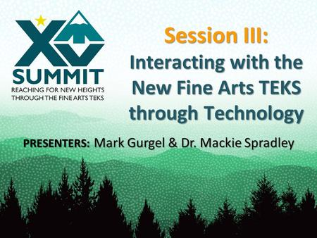 Session III: Interacting with the New Fine Arts TEKS through Technology PRESENTERS: Mark Gurgel & Dr. Mackie Spradley.