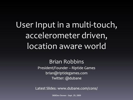 User Input in a multi-touch, accelerometer driven, location aware world Brian Robbins President/Founder – Riptide Games Twitter: