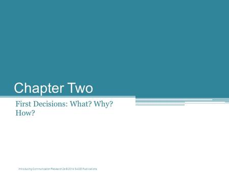 Introducing Communication Research 2e © 2014 SAGE Publications Chapter Two First Decisions: What? Why? How?