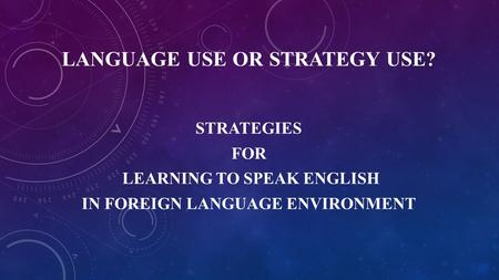 LANGUAGE USE OR STRATEGY USE? STRATEGIES FOR LEARNING TO SPEAK ENGLISH IN FOREIGN LANGUAGE ENVIRONMENT.