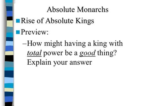 Absolute Monarchs Rise of Absolute Kings Rise of Absolute Kings Preview: total –How might having a king with total power be a good thing? Explain your.
