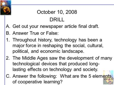 U2-L10 October 10, 2008 A.Get out your newspaper article final draft. B.Answer True or False: 1.Throughout history, technology has been a major force in.