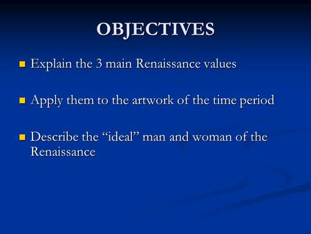 OBJECTIVES Explain the 3 main Renaissance values Explain the 3 main Renaissance values Apply them to the artwork of the time period Apply them to the artwork.