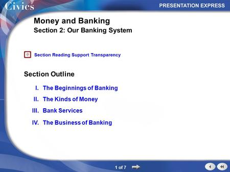 Section Outline 1 of 7 Money and Banking Section 2: Our Banking System I.The Beginnings of Banking II.The Kinds of Money III.Bank Services IV.The Business.