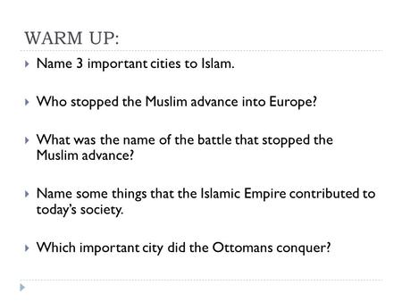 WARM UP:  Name 3 important cities to Islam.  Who stopped the Muslim advance into Europe?  What was the name of the battle that stopped the Muslim advance?