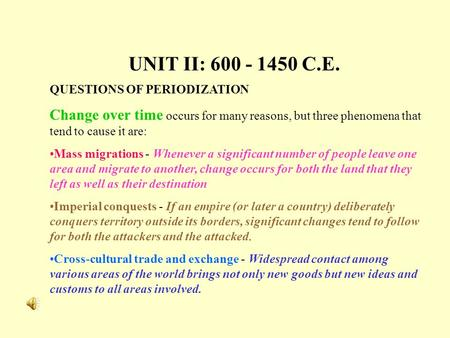 UNIT II: 600 - 1450 C.E. QUESTIONS OF PERIODIZATION Change over time occurs for many reasons, but three phenomena that tend to cause it are: Mass migrations.