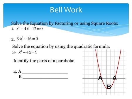 Bell Work Solve the Equation by Factoring or using Square Roots: 1. 2. Solve the equation by using the quadratic formula: 3. Identify the parts of a parabola:
