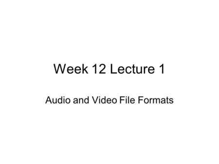 Week 12 Lecture 1 Audio and Video File Formats. Audio on the web Can be linked to and downloaded like any other file Traditional audio files are quite.