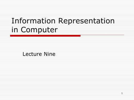 1 Information Representation in Computer Lecture Nine.