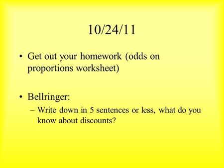 10/24/11 Get out your homework (odds on proportions worksheet) Bellringer: –Write down in 5 sentences or less, what do you know about discounts?