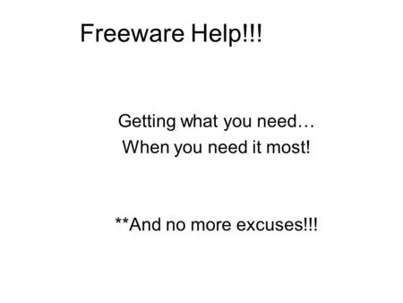 Freeware Help!!! Getting what you need… When you need it most! **And no more excuses!!!