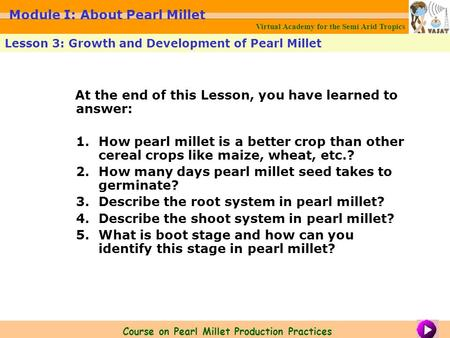 At the end of this Lesson, you have learned to answer: 1.How pearl millet is a better crop than other cereal crops like maize, wheat, etc.? 2.How many.