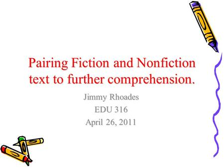 Pairing Fiction and Nonfiction text to further comprehension. Jimmy Rhoades EDU 316 April 26, 2011.
