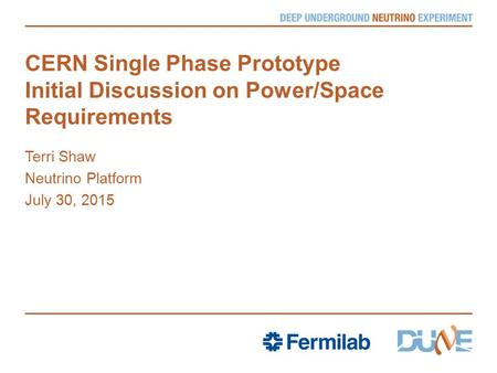 CERN Single Phase Prototype Initial Discussion on Power/Space Requirements Terri Shaw Neutrino Platform July 30, 2015.