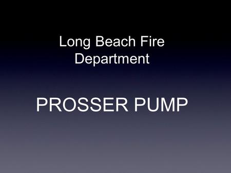 PROSSER PUMP Long Beach Fire Department. BASIC SET- UP Components Main dewatering pump Junction box Attached power cord Additional extention cord.