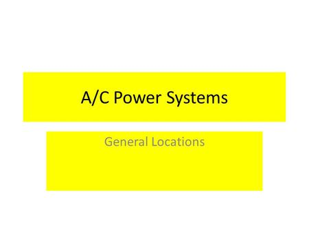 A/C Power Systems General Locations. This module will cover the General Locations of the A/C Power Systems through out the vessel. The A/C Power Systems.
