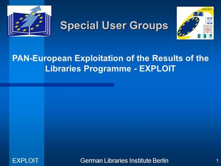 PAN-European Exploitation of the Results of the Libraries Programme - EXPLOIT German Libraries Institute Berlin EXPLOIT 1 Special User Groups.