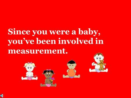 Since you were a baby, you've been involved in measurement.