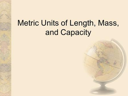 Metric Units of Length, Mass, and Capacity. The Metric System The metric system of measurement is a decimal system that uses prefixes to relate the sizes.