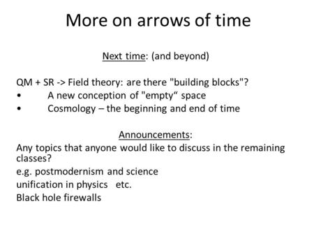 "More on arrows of time Next time: (and beyond) QM + SR -> Field theory: are there building blocks? A new conception of empty"" space Cosmology – the."