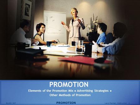 BUAD 307 PROMOTION Lars Perner, Instructor 1 PROMOTION Elements of the Promotion Mix ● Advertising Strategies ● Other Methods of Promotion.