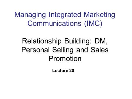 Managing Integrated Marketing Communications (IMC) Relationship Building: DM, Personal Selling and Sales Promotion Lecture 20.