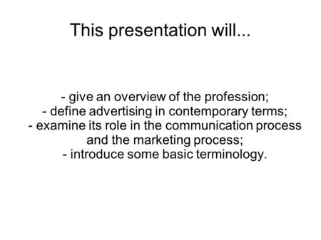 This presentation will... - give an overview of the profession; - define advertising in contemporary terms; - examine its role in the communication process.