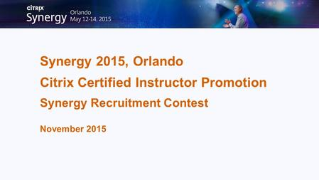 Synergy 2015, Orlando Citrix Certified Instructor Promotion Synergy Recruitment Contest November 2015.