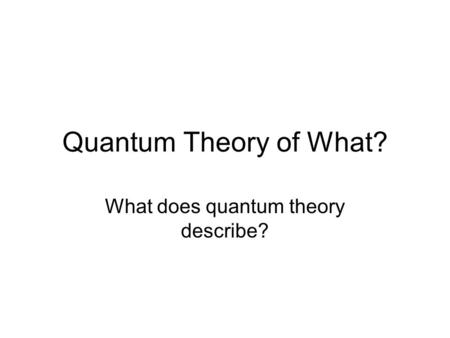 Quantum Theory of What? What does quantum theory describe?