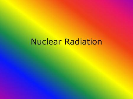 Nuclear Radiation. Nuclear Chemistry? What we have learned in this course is the nucleus consists of protons and neutrons. This is an oversimplification.