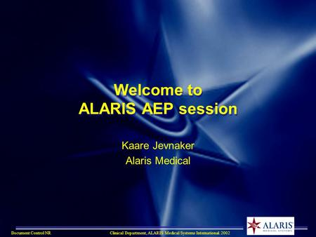 Document Control NRClinical Department, ALARIS Medical Systems International. 2002 Welcome to ALARIS AEP session Kaare Jevnaker Alaris Medical.