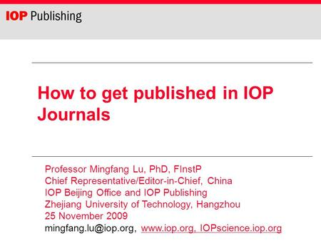 How to get published in IOP <strong>Journals</strong> Professor Mingfang Lu, PhD, FInstP Chief Representative/Editor-in-Chief, China IOP Beijing Office <strong>and</strong> IOP Publishing.