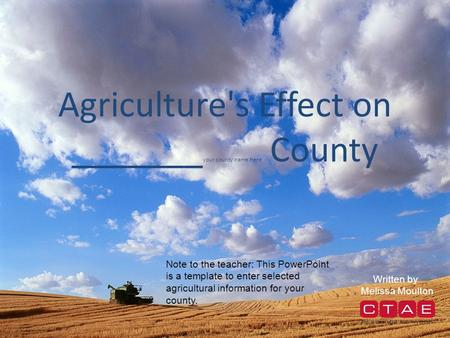 Agriculture's Effect on _______ your county name here County Written by Melissa Moulton Note to the teacher: This PowerPoint is a template to enter selected.