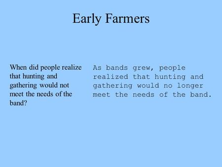 Early Farmers As bands grew, people realized that hunting and gathering would no longer meet the needs of the band. When did people realize that hunting.