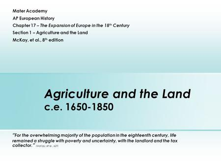 "Agriculture and the Land c.e. 1650-1850 ""For the overwhelming majority of the population in the eighteenth century, life remained a struggle with poverty."