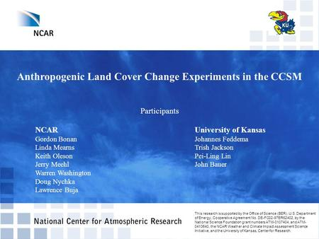 Anthropogenic Land Cover Change Experiments in the CCSM Participants NCAR University of Kansas Gordon BonanJohannes Feddema Linda MearnsTrish Jackson Keith.