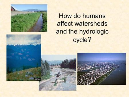 How do humans affect watersheds and the hydrologic cycle ?