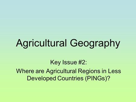 Agricultural Geography Key Issue #2: Where are Agricultural Regions in Less Developed Countries (PINGs)?
