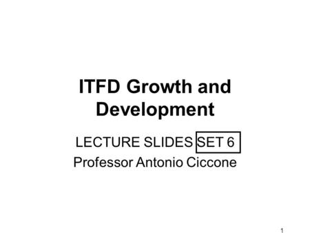 1 ITFD Growth and Development LECTURE SLIDES SET 6 Professor Antonio Ciccone.