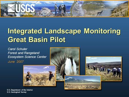 U.S. Department of the Interior U.S. Geological Survey Integrated Landscape Monitoring Great Basin Pilot Carol Schuler Forest and Rangeland Ecosystem Science.