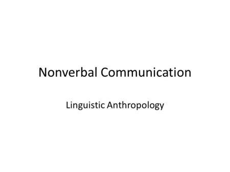Nonverbal Communication Linguistic Anthropology. Body Language Learned in cultural groups Interpreted unconsciously Often overrides verbal language ~60%