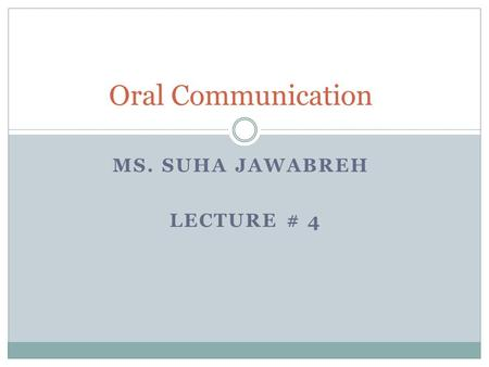 MS. SUHA JAWABREH LECTURE # 4 Oral Communication.