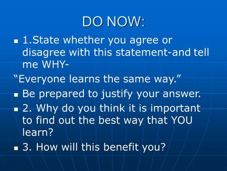 "DO NOW: 1.State whether you agree or disagree with this statement-and tell me WHY- ""Everyone learns the same way."" Be prepared to justify your answer."
