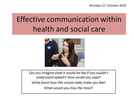 Effective communication within health and social care Can you imagine what it would be like if you couldn't understand speech? How would you cope? Write.